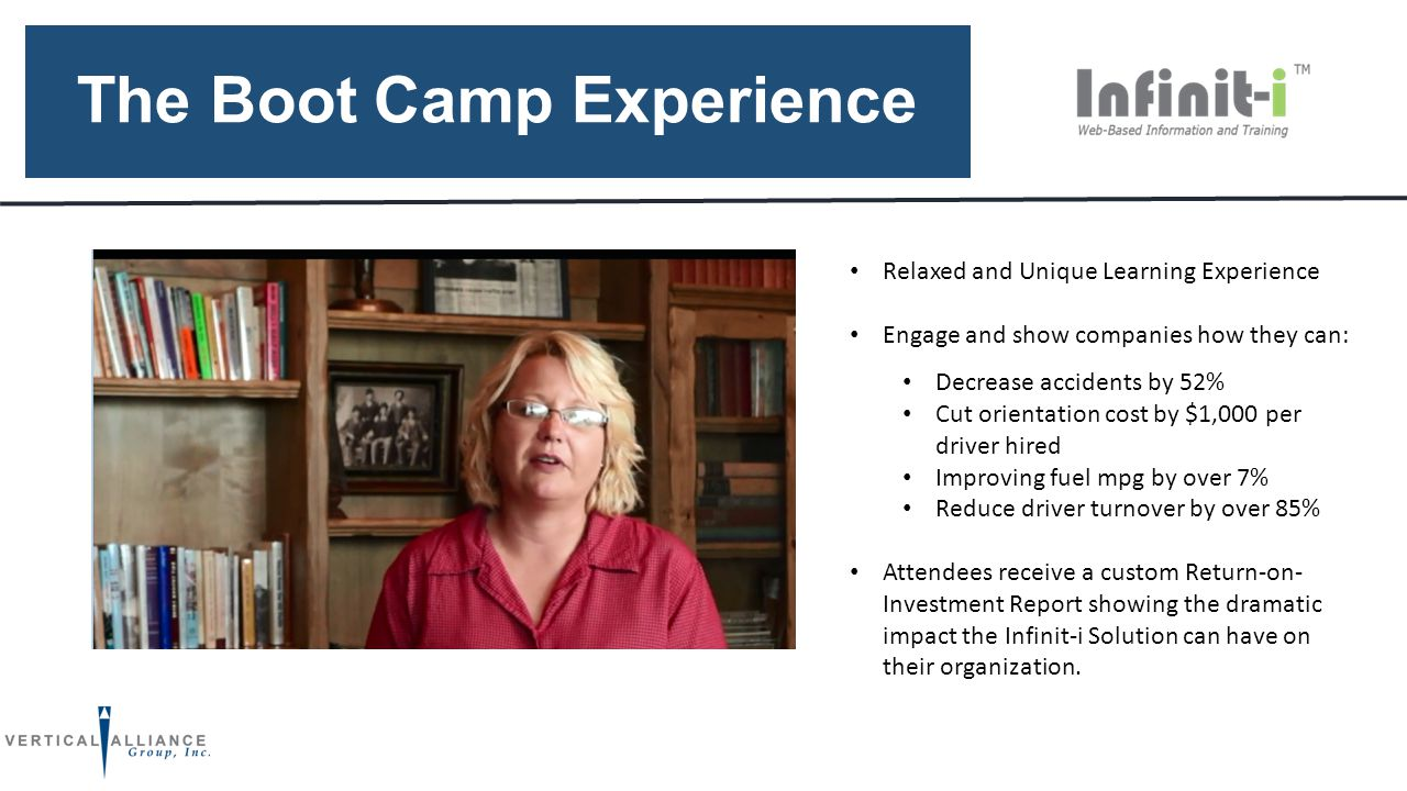 The Boot Camp Experience Relaxed and Unique Learning Experience Engage and show companies how they can: Decrease accidents by 52% Cut orientation cost by $1,000 per driver hired Improving fuel mpg by over 7% Reduce driver turnover by over 85% Attendees receive a custom Return-on- Investment Report showing the dramatic impact the Infinit-i Solution can have on their organization.