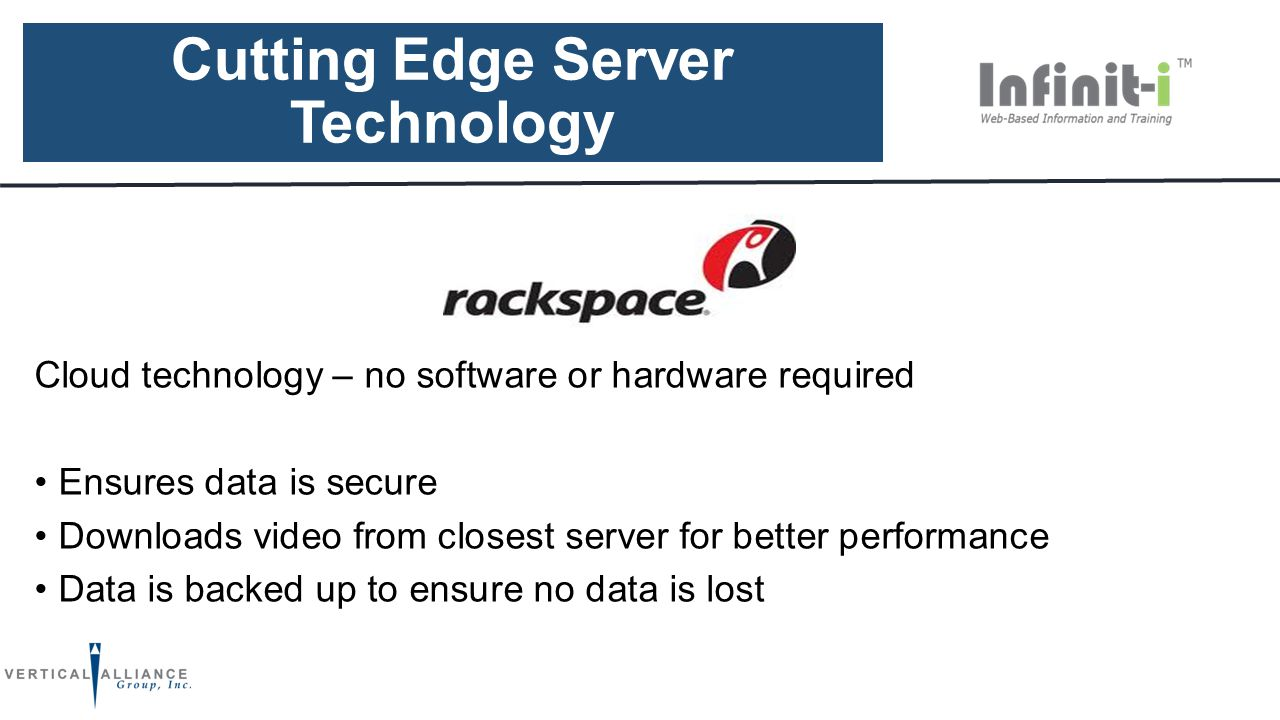 Cutting Edge Server Technology Cloud technology – no software or hardware required Ensures data is secure Downloads video from closest server for better performance Data is backed up to ensure no data is lost