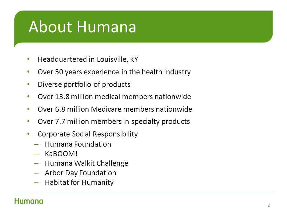 About Humana Headquartered in Louisville, KY Over 50 years experience in the health industry Diverse portfolio of products Over 13.8 million medical m