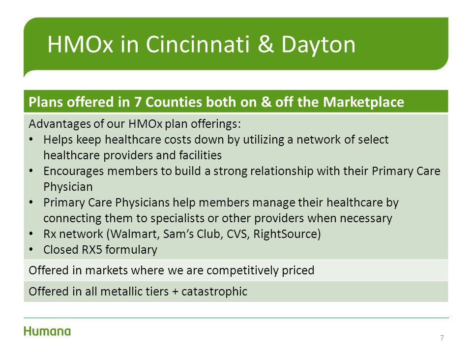 HMOx in Cincinnati & Dayton Plans offered in 7 Counties both on & off the Marketplace Advantages of our HMOx plan offerings: Helps keep healthcare costs down by utilizing a network of select healthcare providers and facilities Encourages members to build a strong relationship with their Primary Care Physician Primary Care Physicians help members manage their healthcare by connecting them to specialists or other providers when necessary Rx network (Walmart, Sam's Club, CVS, RightSource) Closed RX5 formulary Offered in markets where we are competitively priced Offered in all metallic tiers + catastrophic 7