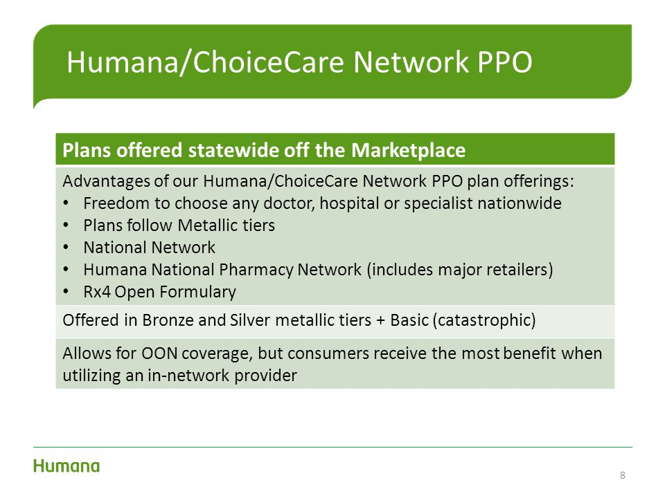 Humana/ChoiceCare Network PPO Plans offered statewide off the Marketplace Advantages of our Humana/ChoiceCare Network PPO plan offerings: Freedom to choose any doctor, hospital or specialist nationwide Plans follow Metallic tiers National Network Humana National Pharmacy Network (includes major retailers) Rx4 Open Formulary Offered in Bronze and Silver metallic tiers + Basic (catastrophic) Allows for OON coverage, but consumers receive the most benefit when utilizing an in-network provider 8