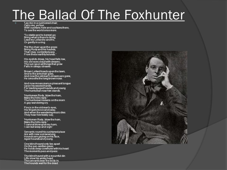 The Ballad Of The Foxhunter  'Lay me in a cushioned chair; Carry me, ye four, With cushions here and cushions there, To see the world once more. 'To
