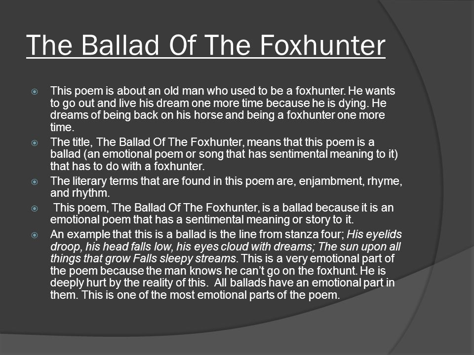 The Ballad Of The Foxhunter  This poem is about an old man who used to be a foxhunter. He wants to go out and live his dream one more time because he