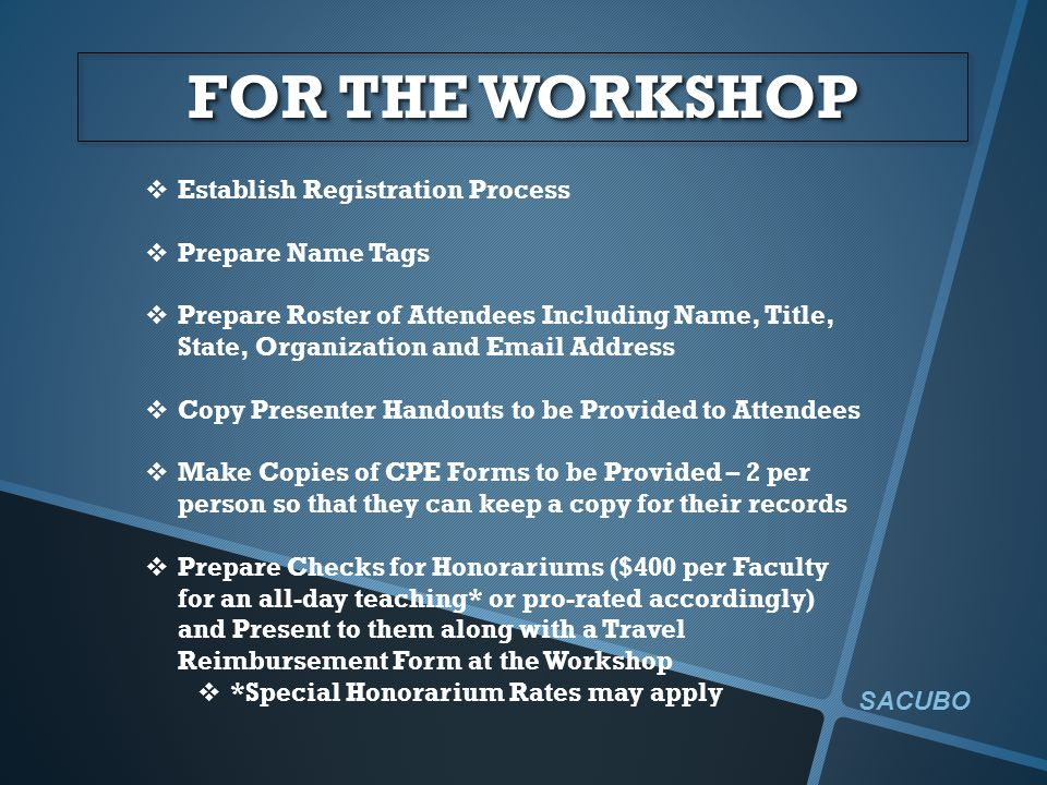 FOR THE WORKSHOP  Establish Registration Process  Prepare Name Tags  Prepare Roster of Attendees Including Name, Title, State, Organization and Email Address  Copy Presenter Handouts to be Provided to Attendees  Make Copies of CPE Forms to be Provided – 2 per person so that they can keep a copy for their records  Prepare Checks for Honorariums ($400 per Faculty for an all-day teaching* or pro-rated accordingly) and Present to them along with a Travel Reimbursement Form at the Workshop  *Special Honorarium Rates may apply SACUBO