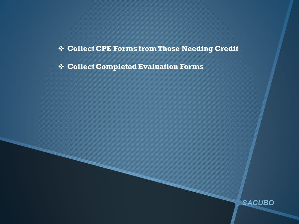  Collect CPE Forms from Those Needing Credit  Collect Completed Evaluation Forms SACUBO