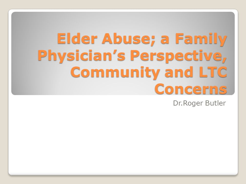 Elder Abuse; a Family Physician's Perspective, Community and LTC Concerns Dr.Roger Butler