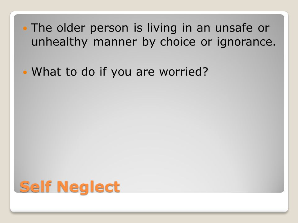 Self Neglect The older person is living in an unsafe or unhealthy manner by choice or ignorance.