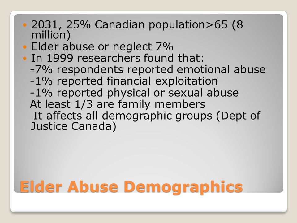 Elder Abuse Demographics 2031, 25% Canadian population>65 (8 million) Elder abuse or neglect 7% In 1999 researchers found that: -7% respondents reported emotional abuse -1% reported financial exploitation -1% reported physical or sexual abuse At least 1/3 are family members It affects all demographic groups (Dept of Justice Canada)