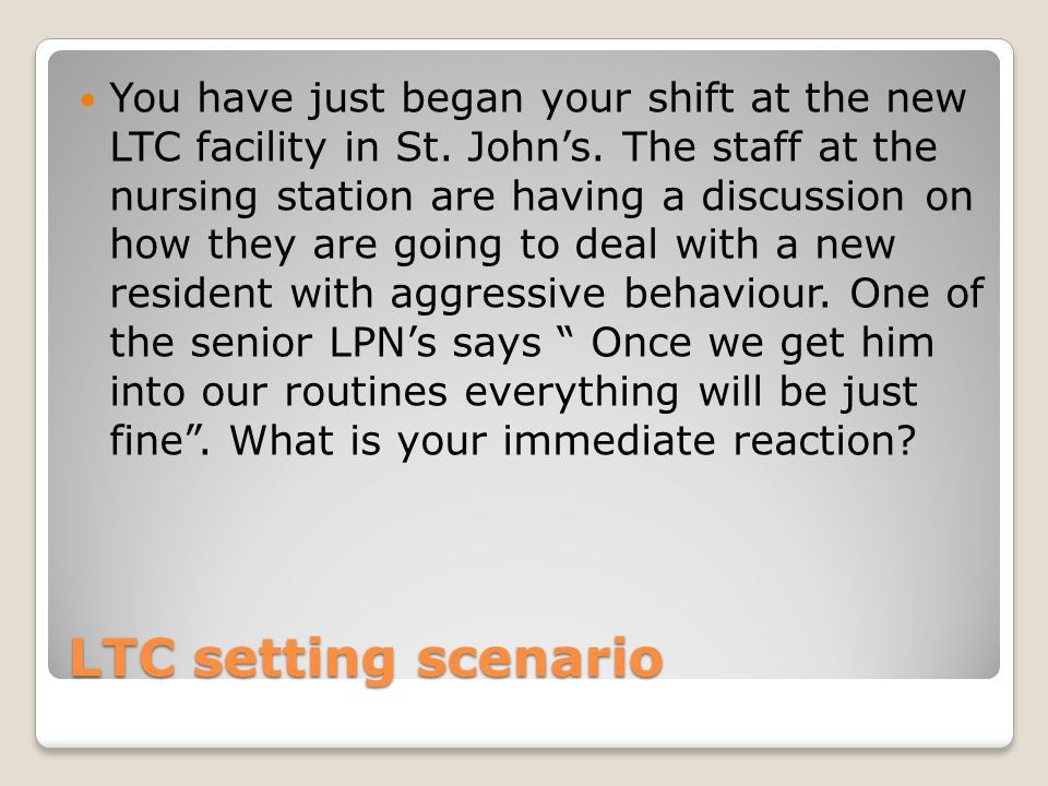 LTC setting scenario You have just began your shift at the new LTC facility in St.