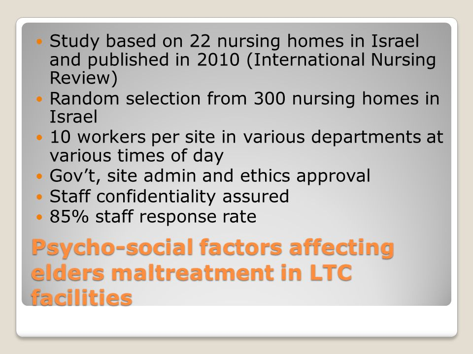 Psycho-social factors affecting elders maltreatment in LTC facilities Study based on 22 nursing homes in Israel and published in 2010 (International Nursing Review) Random selection from 300 nursing homes in Israel 10 workers per site in various departments at various times of day Gov't, site admin and ethics approval Staff confidentiality assured 85% staff response rate