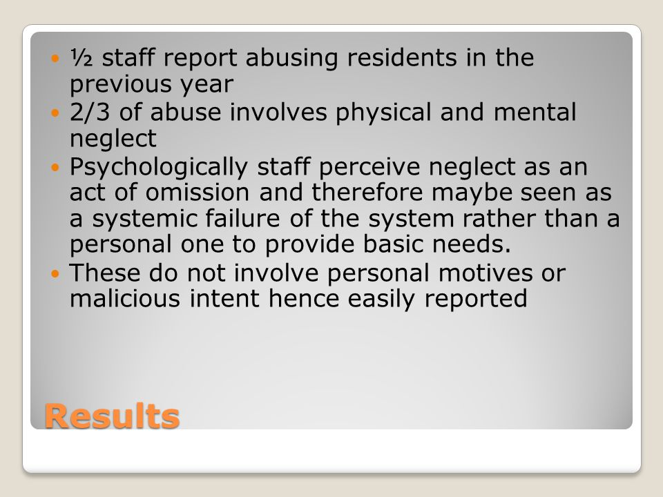 Results ½ staff report abusing residents in the previous year 2/3 of abuse involves physical and mental neglect Psychologically staff perceive neglect as an act of omission and therefore maybe seen as a systemic failure of the system rather than a personal one to provide basic needs.
