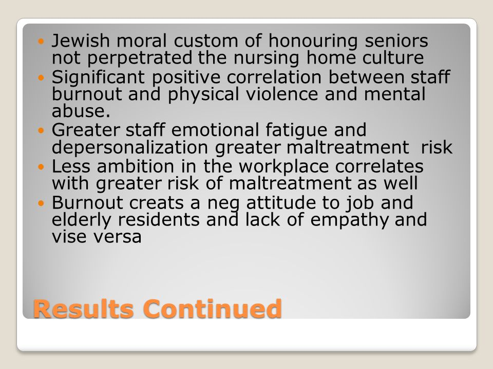 Results Continued Jewish moral custom of honouring seniors not perpetrated the nursing home culture Significant positive correlation between staff burnout and physical violence and mental abuse.