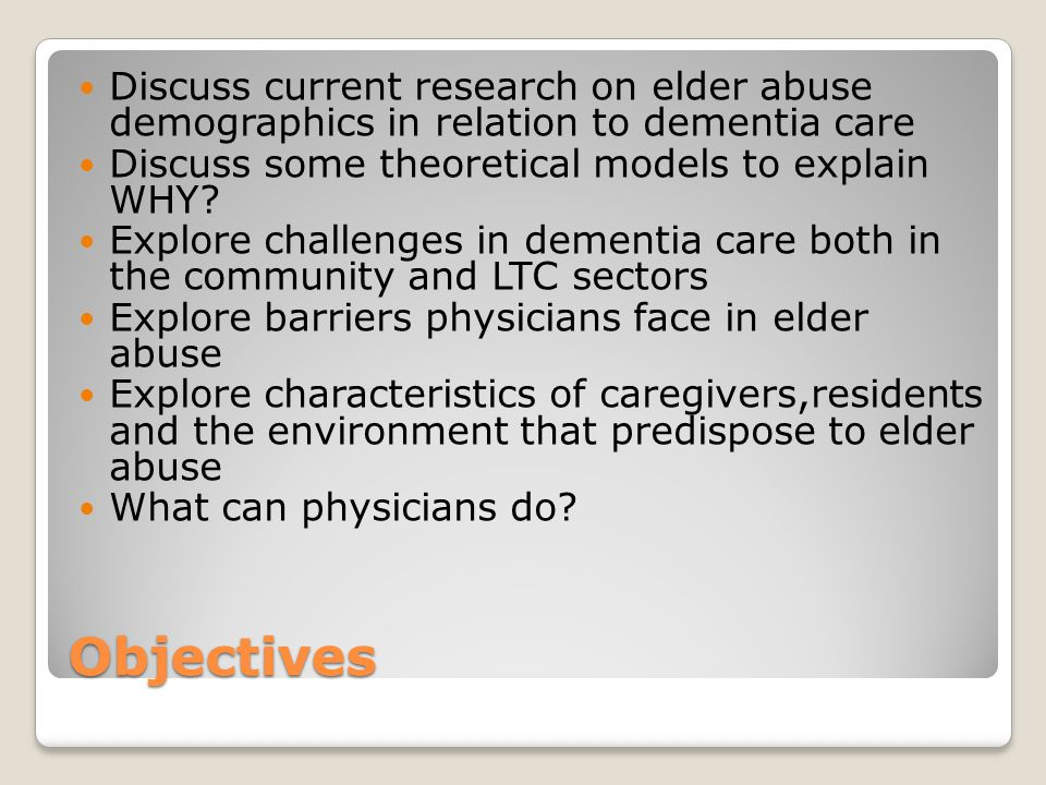 Objectives Discuss current research on elder abuse demographics in relation to dementia care Discuss some theoretical models to explain WHY.