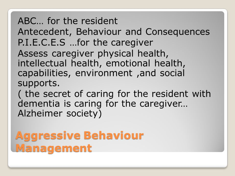 Aggressive Behaviour Management ABC… for the resident Antecedent, Behaviour and Consequences P.I.E.C.E.S …for the caregiver Assess caregiver physical health, intellectual health, emotional health, capabilities, environment,and social supports.