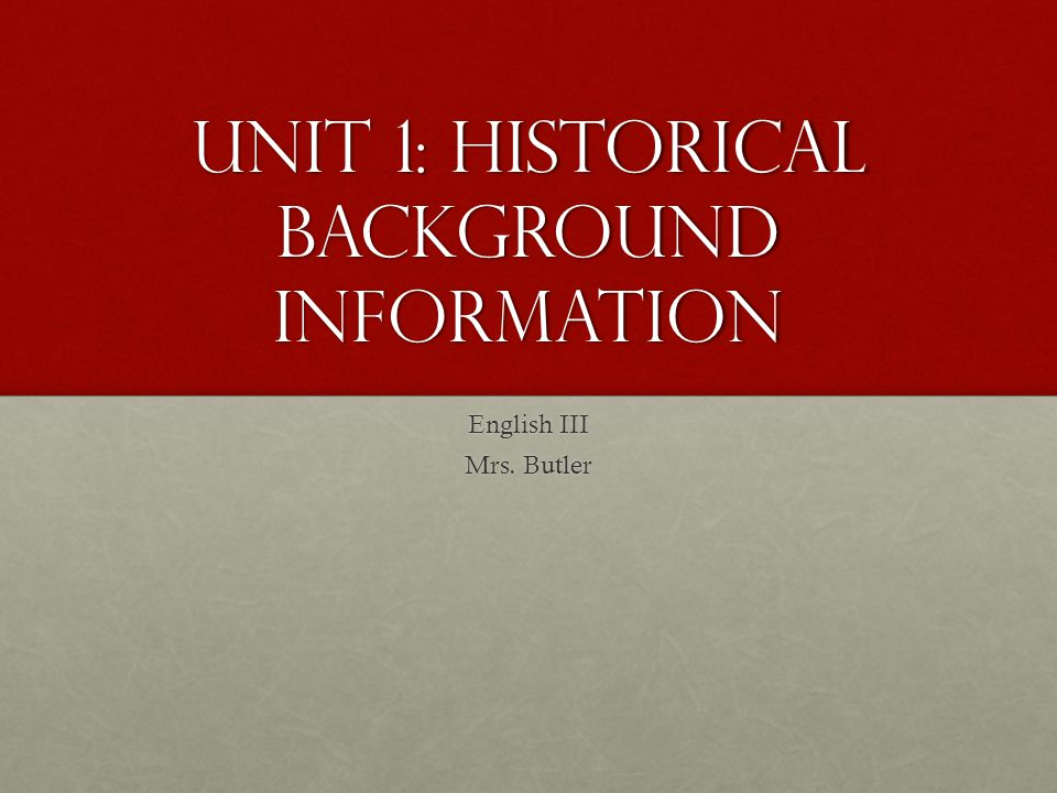 Unit 1: Historical background information English III Mrs. Butler