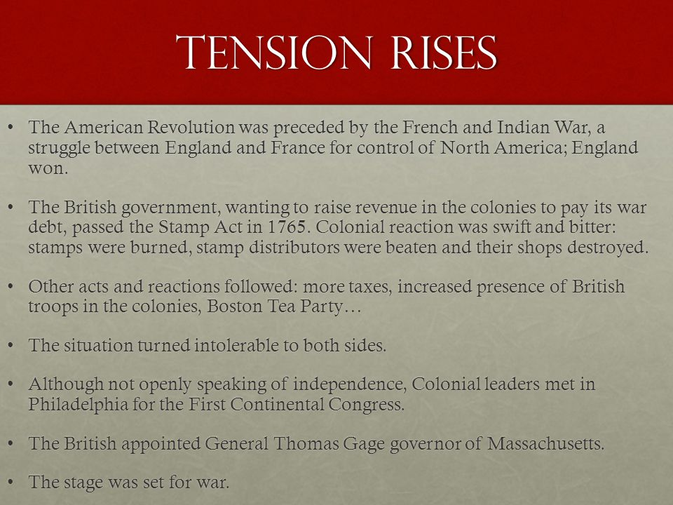 Tension rises The American Revolution was preceded by the French and Indian War, a struggle between England and France for control of North America; England won.The American Revolution was preceded by the French and Indian War, a struggle between England and France for control of North America; England won.