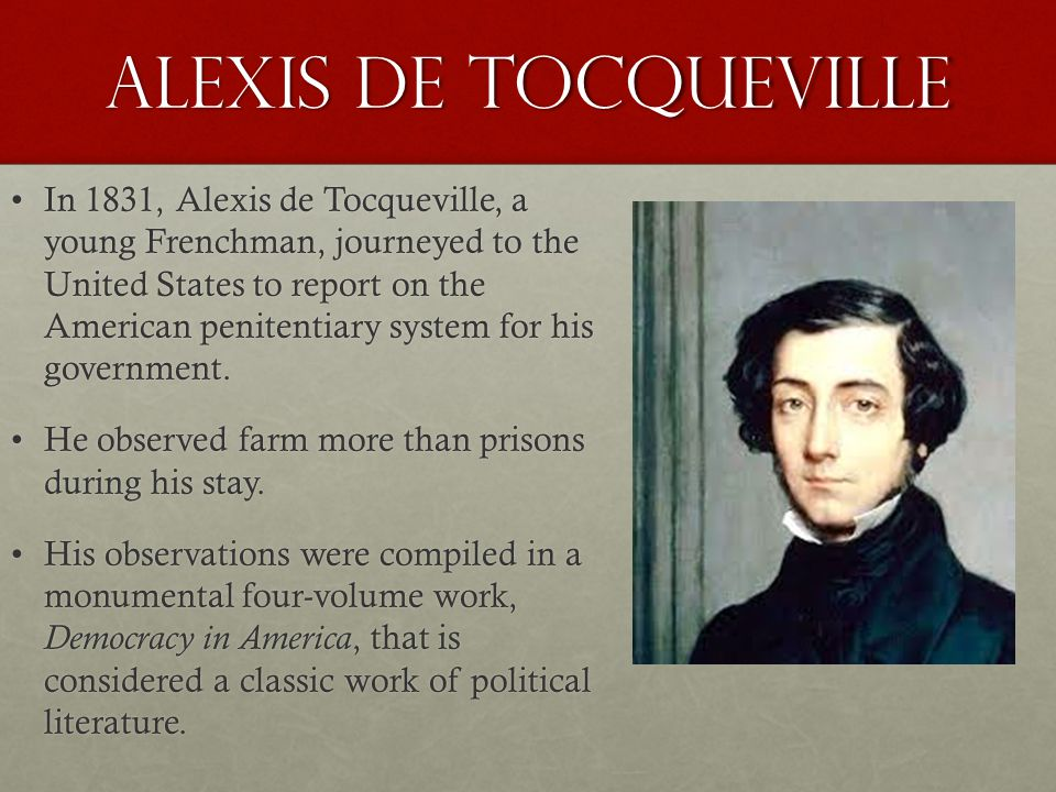 Alexis de Tocqueville In 1831, Alexis de Tocqueville, a young Frenchman, journeyed to the United States to report on the American penitentiary system for his government.In 1831, Alexis de Tocqueville, a young Frenchman, journeyed to the United States to report on the American penitentiary system for his government.