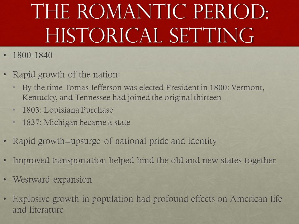 The romantic period: historical setting 1800-18401800-1840 Rapid growth of the nation:Rapid growth of the nation: By the time Tomas Jefferson was elected President in 1800: Vermont, Kentucky, and Tennessee had joined the original thirteenBy the time Tomas Jefferson was elected President in 1800: Vermont, Kentucky, and Tennessee had joined the original thirteen 1803: Louisiana Purchase1803: Louisiana Purchase 1837: Michigan became a state1837: Michigan became a state Rapid growth=upsurge of national pride and identityRapid growth=upsurge of national pride and identity Improved transportation helped bind the old and new states togetherImproved transportation helped bind the old and new states together Westward expansionWestward expansion Explosive growth in population had profound effects on American life and literatureExplosive growth in population had profound effects on American life and literature