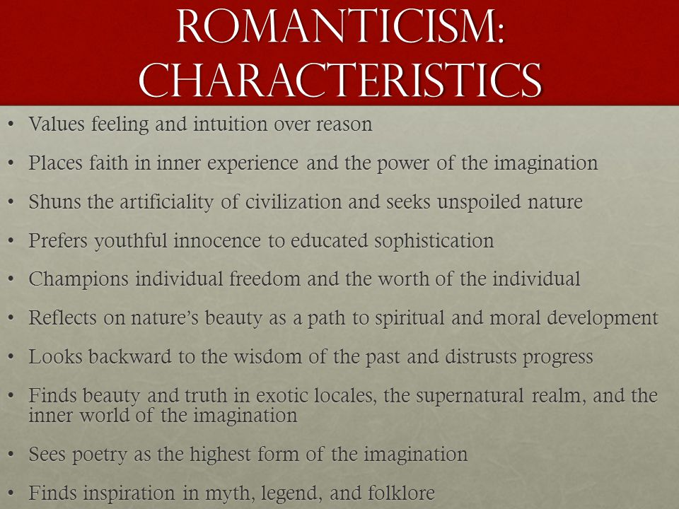 Romanticism: characteristics Values feeling and intuition over reasonValues feeling and intuition over reason Places faith in inner experience and the power of the imaginationPlaces faith in inner experience and the power of the imagination Shuns the artificiality of civilization and seeks unspoiled natureShuns the artificiality of civilization and seeks unspoiled nature Prefers youthful innocence to educated sophisticationPrefers youthful innocence to educated sophistication Champions individual freedom and the worth of the individualChampions individual freedom and the worth of the individual Reflects on nature's beauty as a path to spiritual and moral developmentReflects on nature's beauty as a path to spiritual and moral development Looks backward to the wisdom of the past and distrusts progressLooks backward to the wisdom of the past and distrusts progress Finds beauty and truth in exotic locales, the supernatural realm, and the inner world of the imaginationFinds beauty and truth in exotic locales, the supernatural realm, and the inner world of the imagination Sees poetry as the highest form of the imaginationSees poetry as the highest form of the imagination Finds inspiration in myth, legend, and folkloreFinds inspiration in myth, legend, and folklore