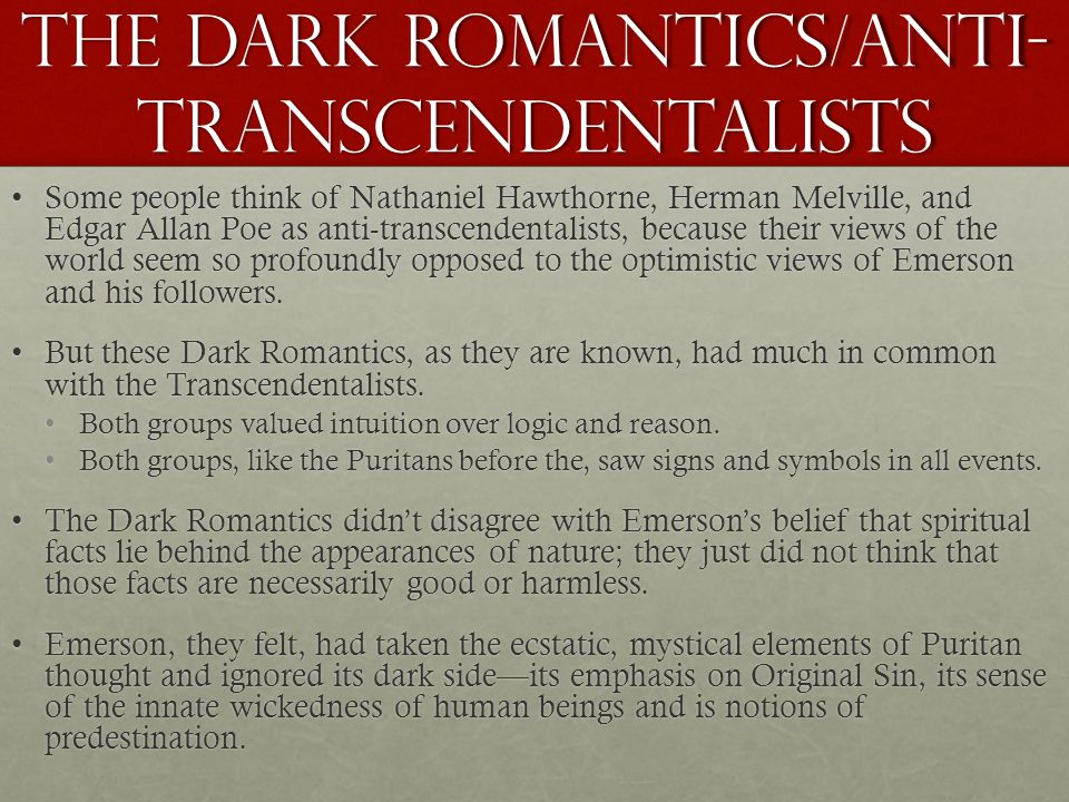 The dark romantics/Anti- transcendentalists Some people think of Nathaniel Hawthorne, Herman Melville, and Edgar Allan Poe as anti-transcendentalists, because their views of the world seem so profoundly opposed to the optimistic views of Emerson and his followers.Some people think of Nathaniel Hawthorne, Herman Melville, and Edgar Allan Poe as anti-transcendentalists, because their views of the world seem so profoundly opposed to the optimistic views of Emerson and his followers.