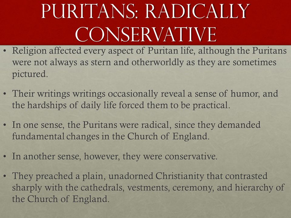Puritans: Radically Conservative Religion affected every aspect of Puritan life, although the Puritans were not always as stern and otherworldly as they are sometimes pictured.Religion affected every aspect of Puritan life, although the Puritans were not always as stern and otherworldly as they are sometimes pictured.