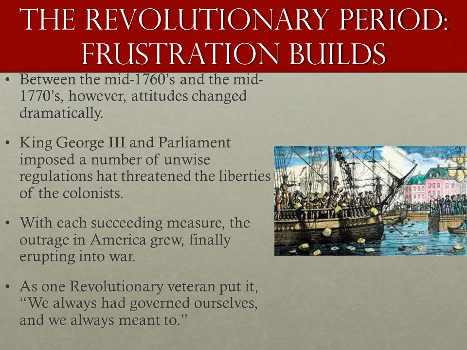 The Revolutionary Period: Frustration builds Between the mid-1760's and the mid- 1770's, however, attitudes changed dramatically.Between the mid-1760's and the mid- 1770's, however, attitudes changed dramatically.