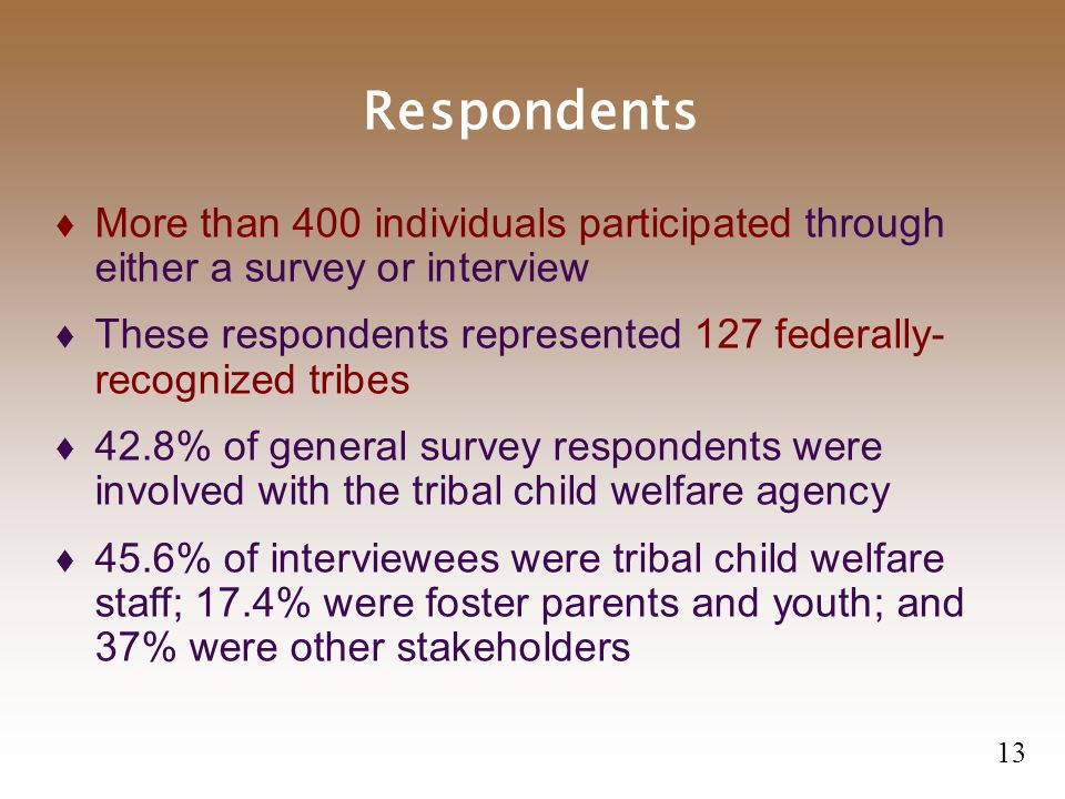 Respondents  More than 400 individuals participated through either a survey or interview  These respondents represented 127 federally- recognized tribes  42.8% of general survey respondents were involved with the tribal child welfare agency  45.6% of interviewees were tribal child welfare staff; 17.4% were foster parents and youth; and 37% were other stakeholders 13