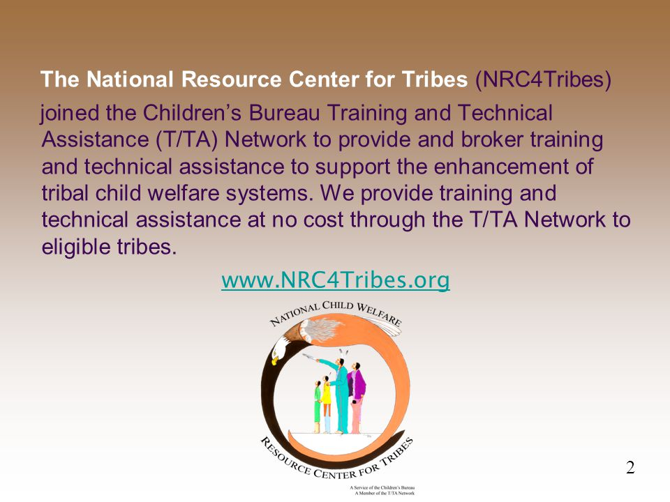 The National Resource Center for Tribes (NRC4Tribes) joined the Children's Bureau Training and Technical Assistance (T/TA) Network to provide and broker training and technical assistance to support the enhancement of tribal child welfare systems.