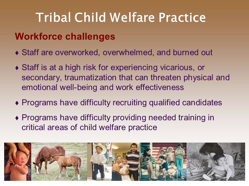Tribal Child Welfare Practice Workforce challenges  Staff are overworked, overwhelmed, and burned out  Staff is at a high risk for experiencing vicarious, or secondary, traumatization that can threaten physical and emotional well-being and work effectiveness  Programs have difficulty recruiting qualified candidates  Programs have difficulty providing needed training in critical areas of child welfare practice