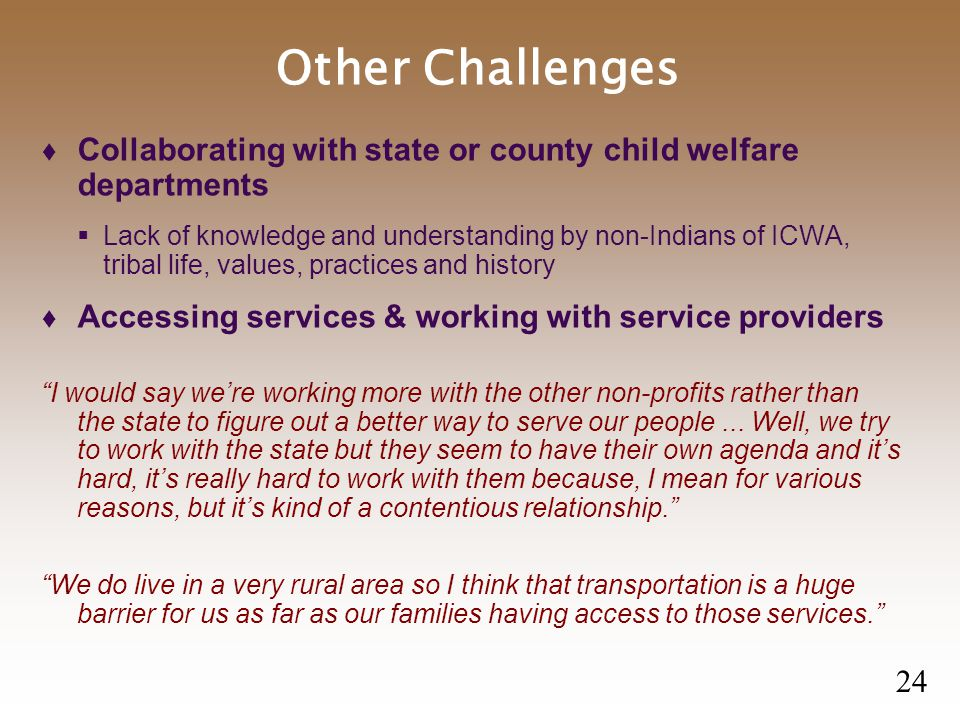 Other Challenges  Collaborating with state or county child welfare departments  Lack of knowledge and understanding by non-Indians of ICWA, tribal life, values, practices and history  Accessing services & working with service providers I would say we're working more with the other non-profits rather than the state to figure out a better way to serve our people...