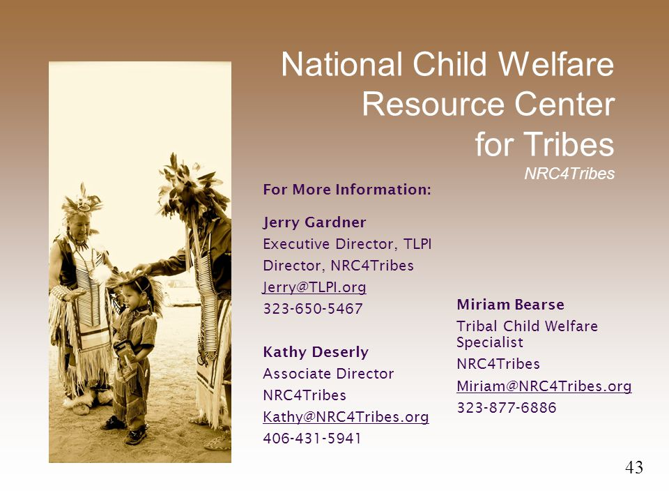 National Child Welfare Resource Center for Tribes NRC4Tribes For More Information: Jerry Gardner Executive Director, TLPI Director, NRC4Tribes Jerry@TLPI.org 323-650-5467 Kathy Deserly Associate Director NRC4Tribes Kathy@NRC4Tribes.org 406-431-5941 43 Miriam Bearse Tribal Child Welfare Specialist NRC4Tribes Miriam@NRC4Tribes.org 323-877-6886