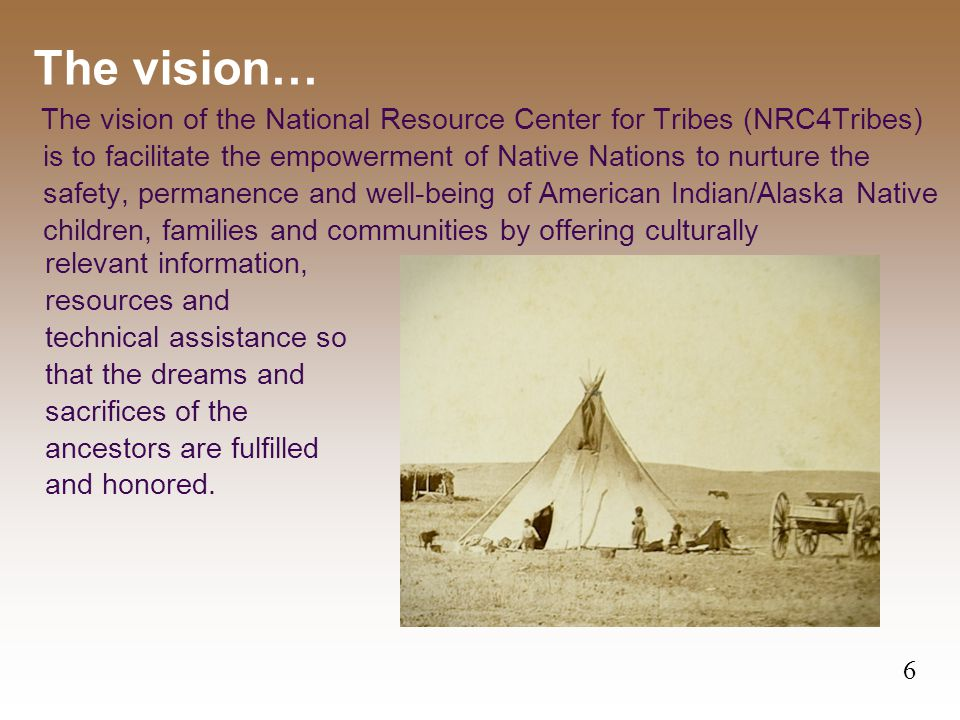 The vision of the National Resource Center for Tribes (NRC4Tribes) is to facilitate the empowerment of Native Nations to nurture the safety, permanence and well-being of American Indian/Alaska Native children, families and communities by offering culturally The vision… 6 relevant information, resources and technical assistance so that the dreams and sacrifices of the ancestors are fulfilled and honored.