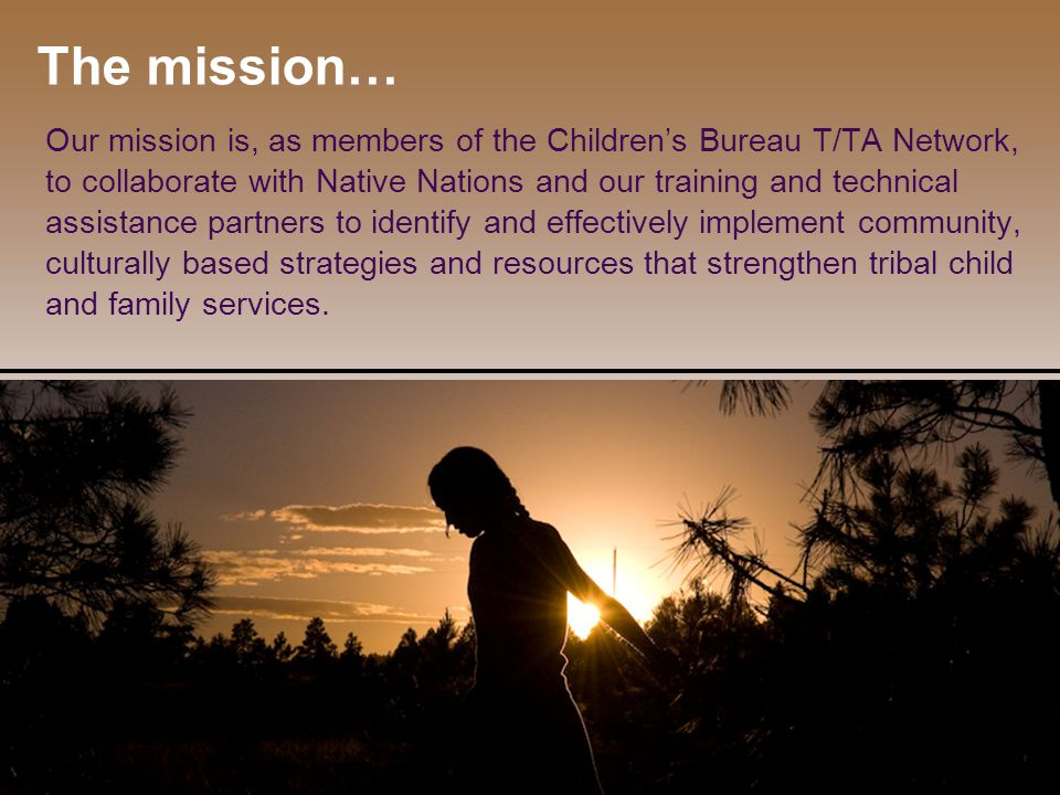Our mission is, as members of the Children's Bureau T/TA Network, to collaborate with Native Nations and our training and technical assistance partners to identify and effectively implement community, culturally based strategies and resources that strengthen tribal child and family services.