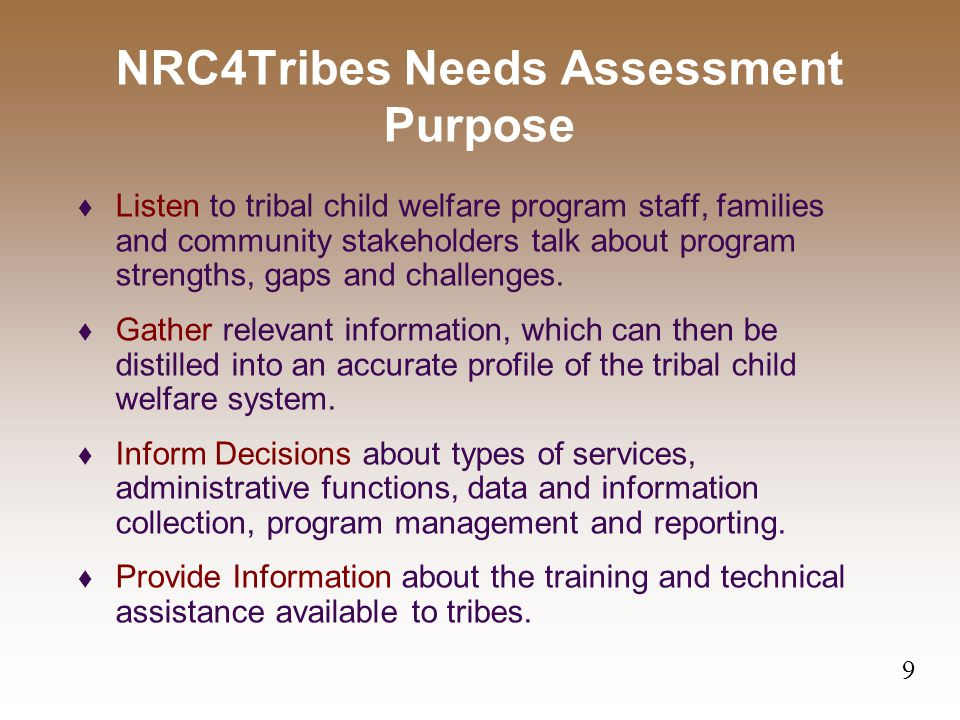 NRC4Tribes Needs Assessment Purpose  Listen to tribal child welfare program staff, families and community stakeholders talk about program strengths, gaps and challenges.