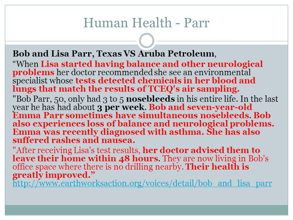 Human Health - Parr Bob and Lisa Parr, Texas VS Aruba Petroleum, When Lisa started having balance and other neurological problems her doctor recommended she see an environmental specialist whose tests detected chemicals in her blood and lungs that match the results of TCEQ s air sampling.