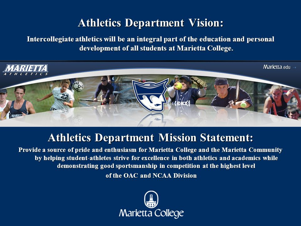 Athletics Department Vision: Intercollegiate athletics will be an integral part of the education and personal development of all students at Marietta College.
