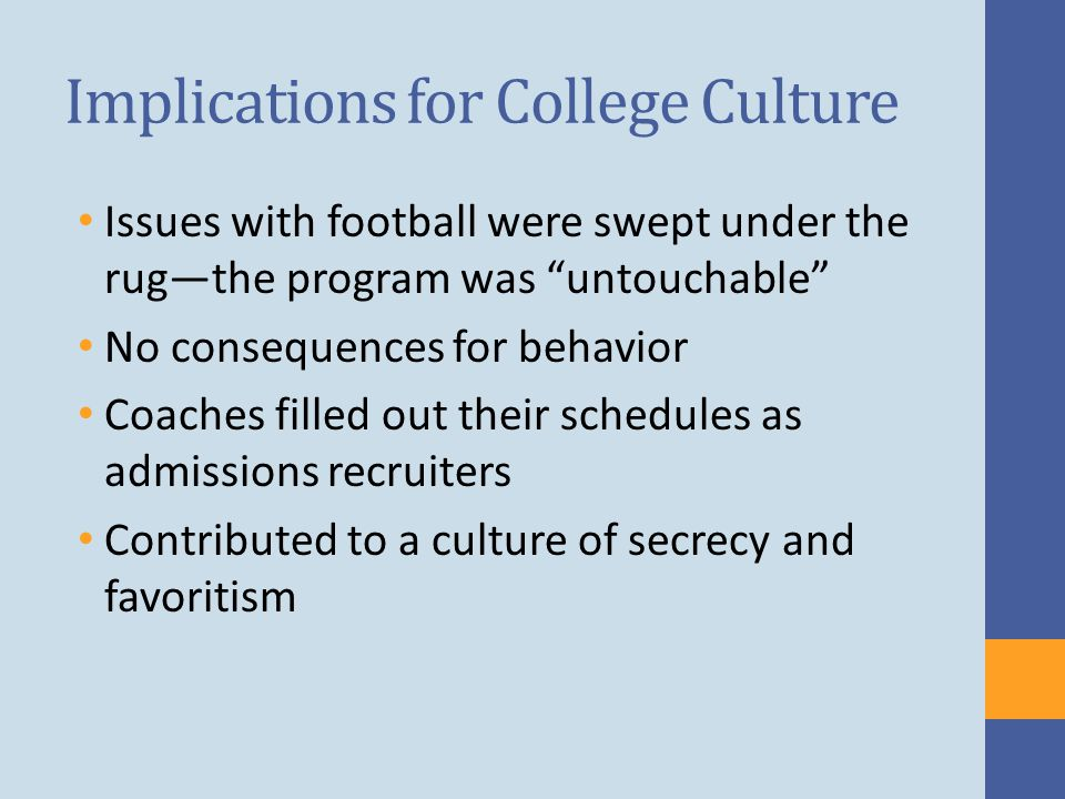 Implications for College Culture Issues with football were swept under the rug—the program was untouchable No consequences for behavior Coaches filled out their schedules as admissions recruiters Contributed to a culture of secrecy and favoritism