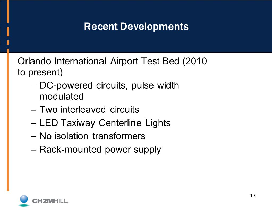 13 Recent Developments Orlando International Airport Test Bed (2010 to present) –DC-powered circuits, pulse width modulated –Two interleaved circuits –LED Taxiway Centerline Lights –No isolation transformers –Rack-mounted power supply