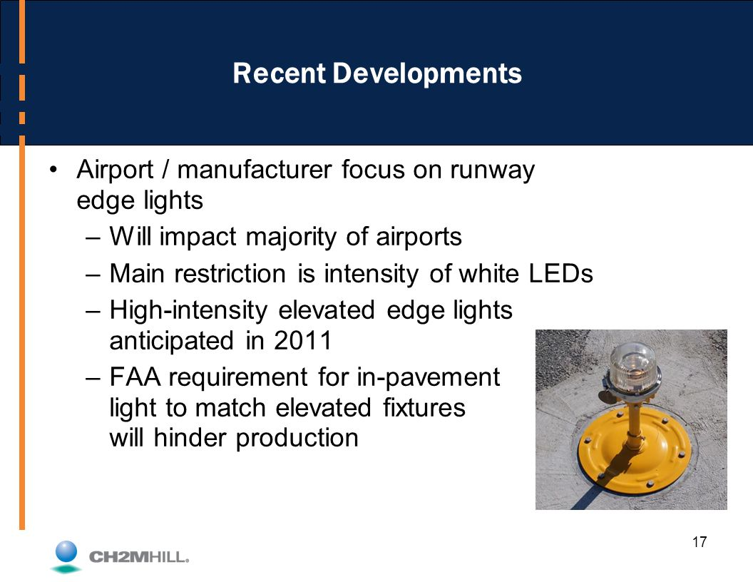 17 Recent Developments Airport / manufacturer focus on runway edge lights –Will impact majority of airports –Main restriction is intensity of white LEDs –High-intensity elevated edge lights anticipated in 2011 –FAA requirement for in-pavement light to match elevated fixtures will hinder production