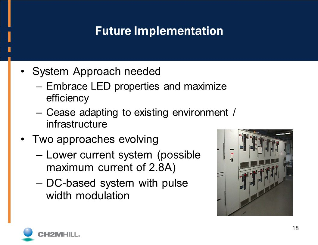 18 Future Implementation System Approach needed –Embrace LED properties and maximize efficiency –Cease adapting to existing environment / infrastructure Two approaches evolving –Lower current system (possible maximum current of 2.8A) –DC-based system with pulse width modulation