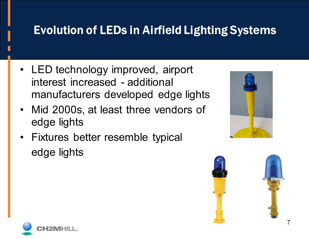 7 Evolution of LEDs in Airfield Lighting Systems LED technology improved, airport interest increased - additional manufacturers developed edge lights Mid 2000s, at least three vendors of edge lights Fixtures better resemble typical edge lights