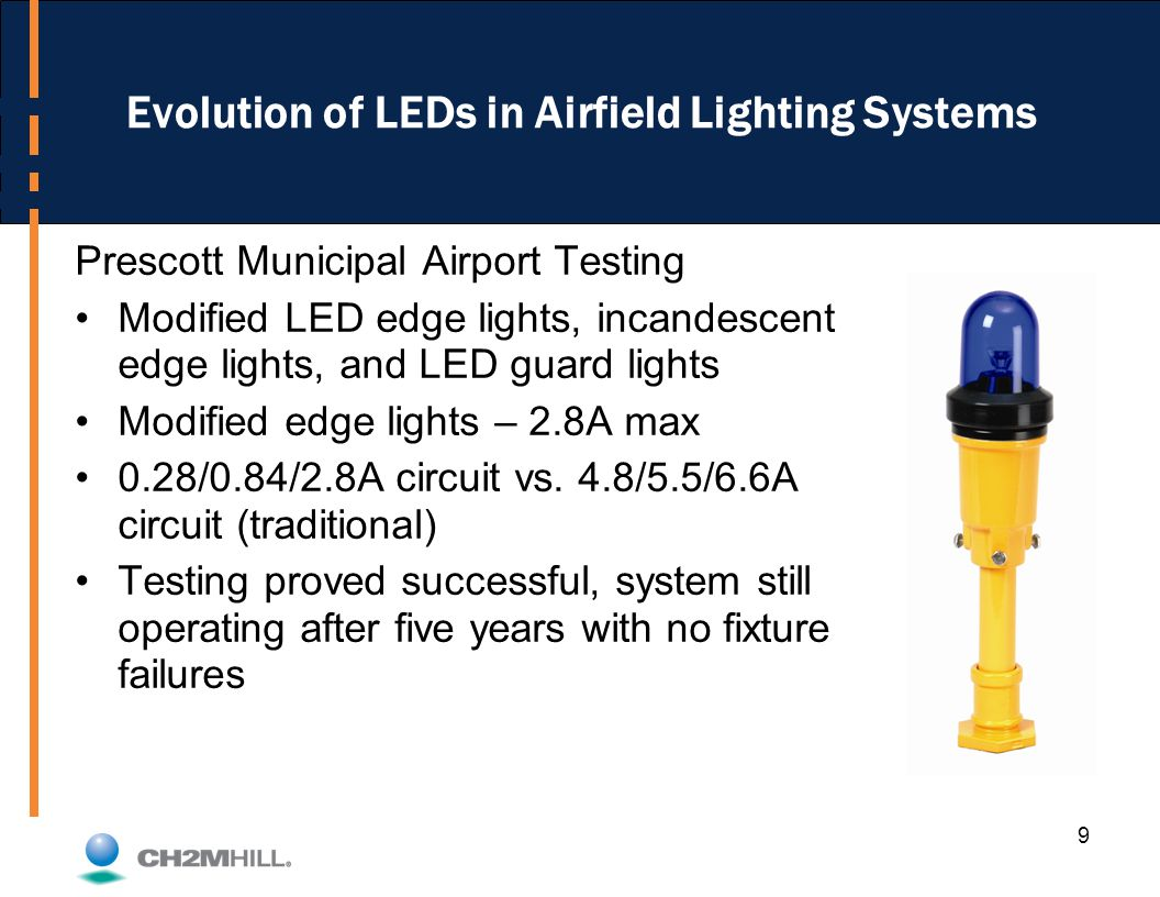 9 Evolution of LEDs in Airfield Lighting Systems Prescott Municipal Airport Testing Modified LED edge lights, incandescent edge lights, and LED guard lights Modified edge lights – 2.8A max 0.28/0.84/2.8A circuit vs.
