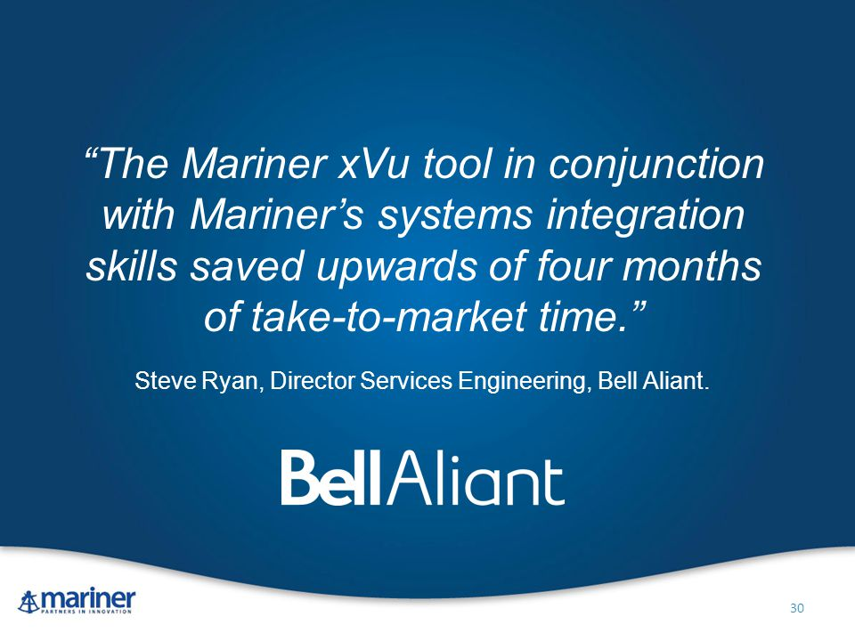 The Mariner xVu tool in conjunction with Mariner's systems integration skills saved upwards of four months of take-to-market time. Steve Ryan, Director Services Engineering, Bell Aliant.