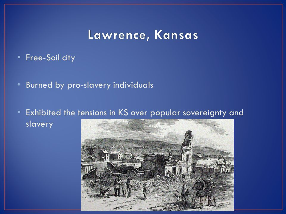 Free-Soil city Burned by pro-slavery individuals Exhibited the tensions in KS over popular sovereignty and slavery