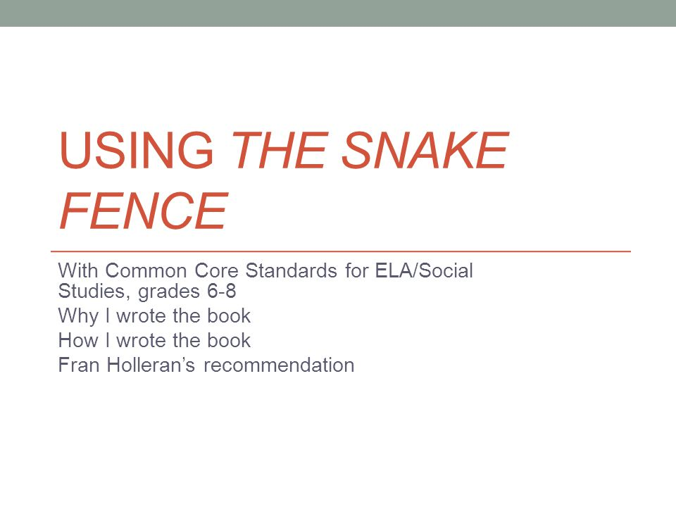 USING THE SNAKE FENCE With Common Core Standards for ELA/Social Studies, grades 6-8 Why I wrote the book How I wrote the book Fran Holleran's recommendation