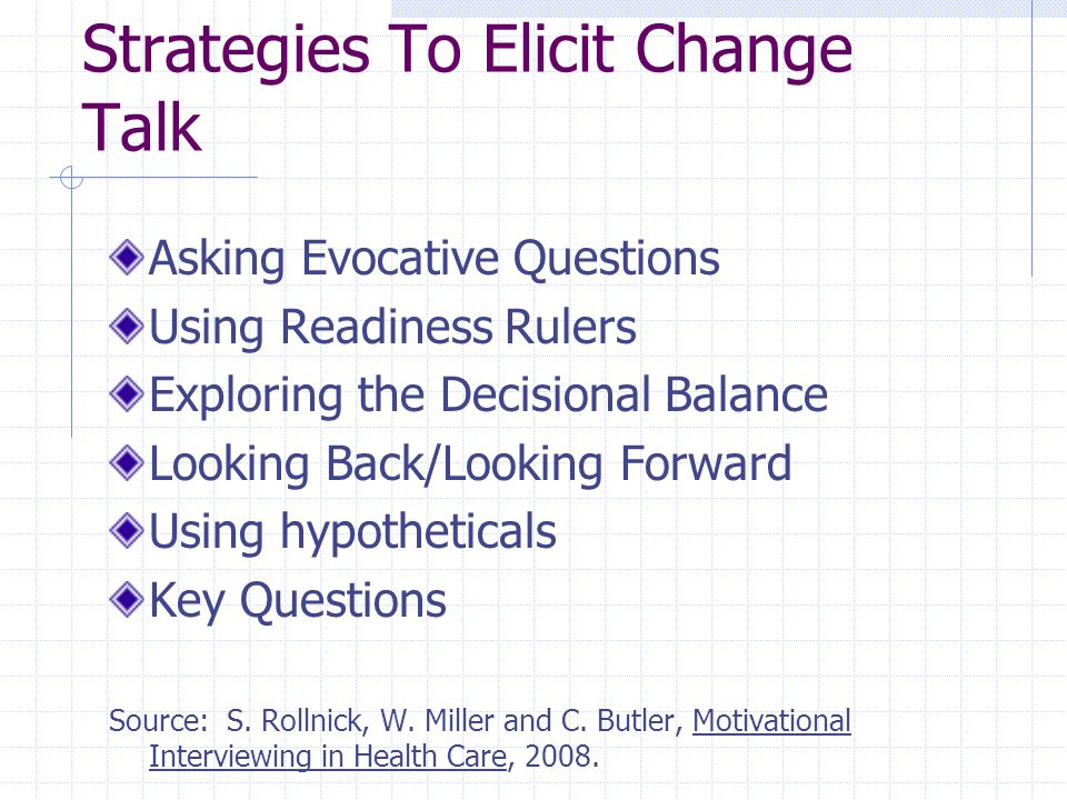 Strategies To Elicit Change Talk Asking Evocative Questions Using Readiness Rulers Exploring the Decisional Balance Looking Back/Looking Forward Using hypotheticals Key Questions Source: S.