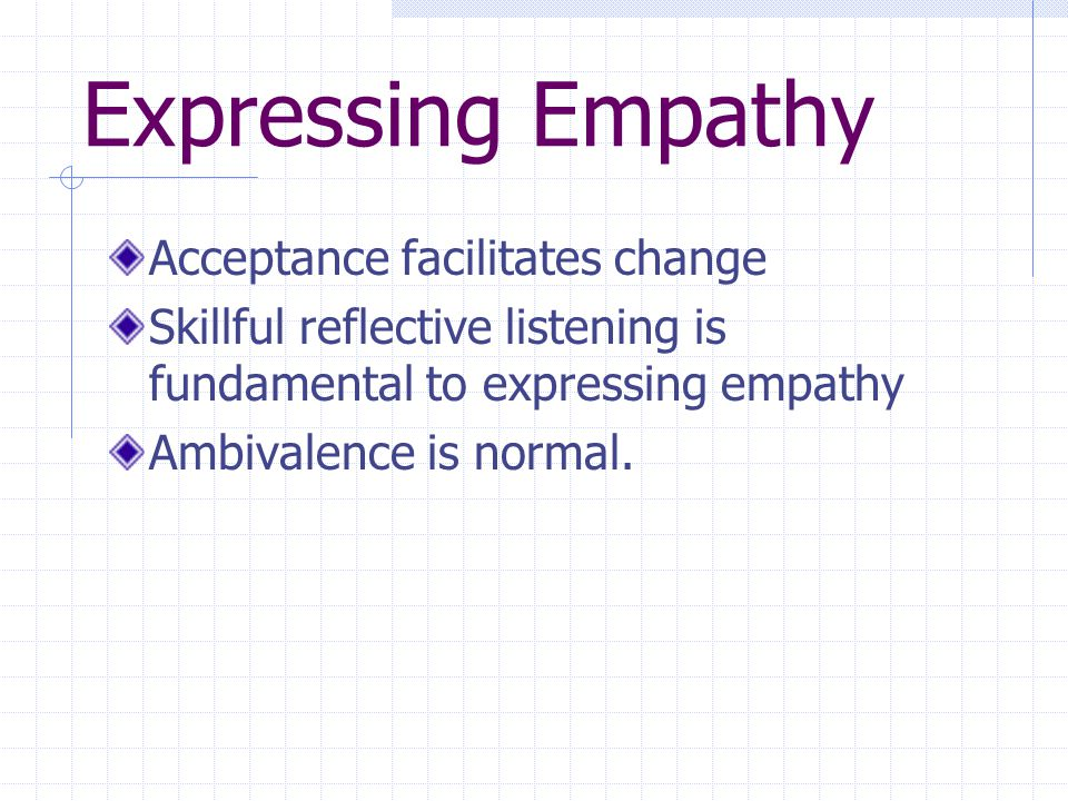 Expressing Empathy Acceptance facilitates change Skillful reflective listening is fundamental to expressing empathy Ambivalence is normal.