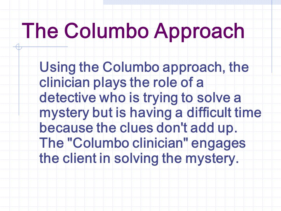 The Columbo Approach Using the Columbo approach, the clinician plays the role of a detective who is trying to solve a mystery but is having a difficult time because the clues don t add up.