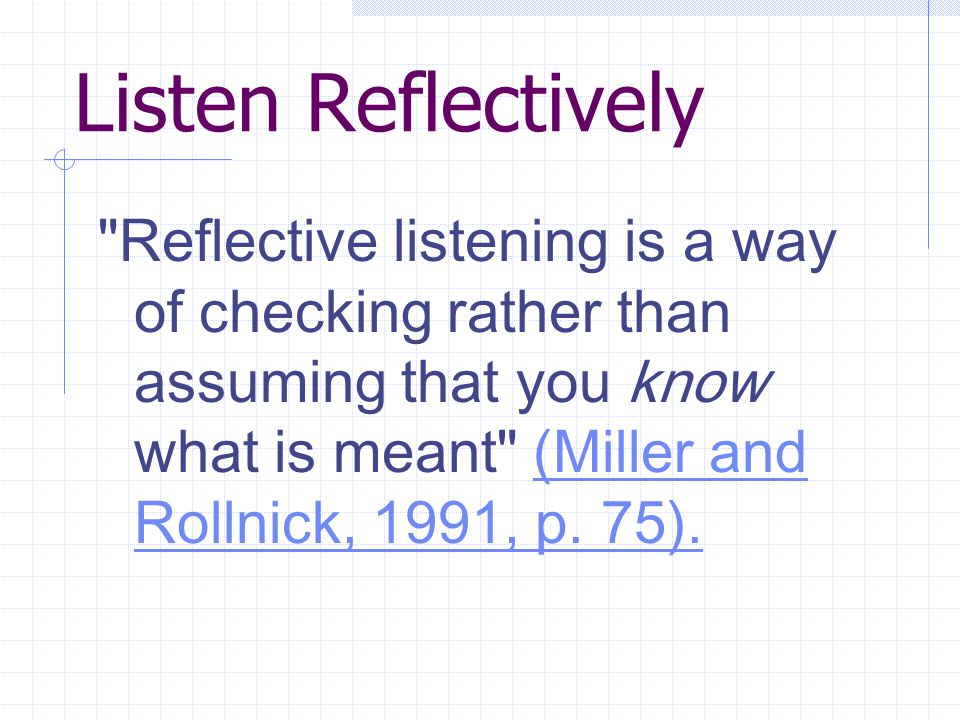 Listen Reflectively Reflective listening is a way of checking rather than assuming that you know what is meant (Miller and Rollnick, 1991, p.
