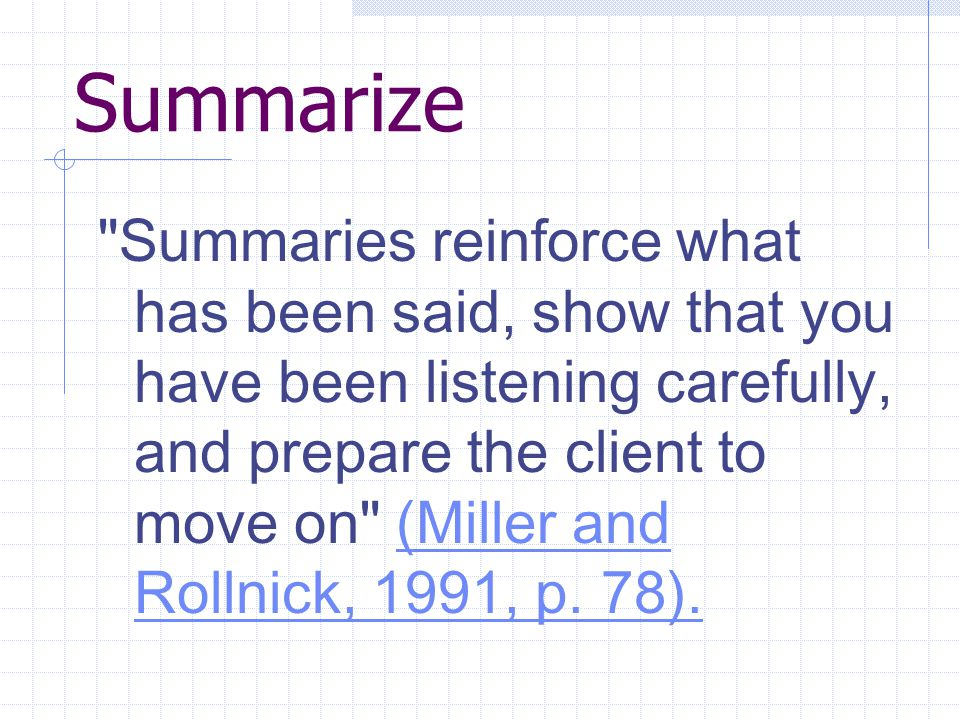 Summarize Summaries reinforce what has been said, show that you have been listening carefully, and prepare the client to move on (Miller and Rollnick, 1991, p.